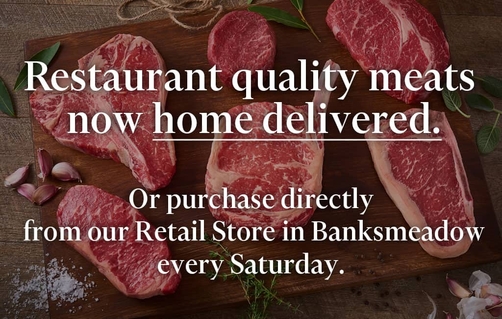 Restaurant quality meats now home delivered. Or purchase directly from our retail store in Banksmeadow 6 days a week